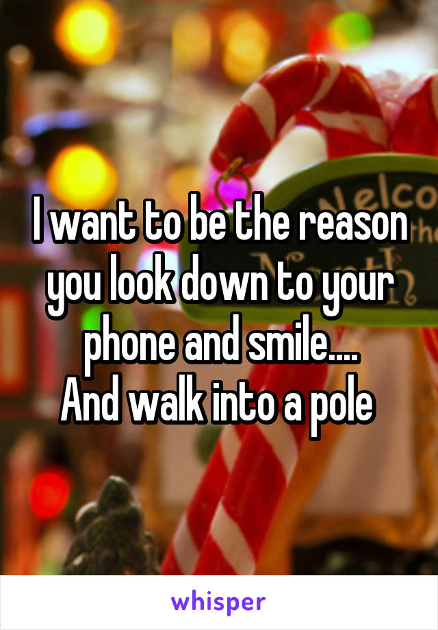 I want to be the reason you look down to your phone and smile.... And walk into a pole