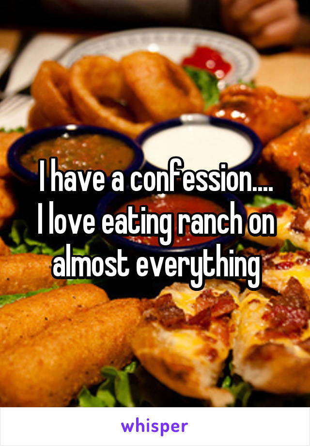 I have a confession.... I love eating ranch on almost everything