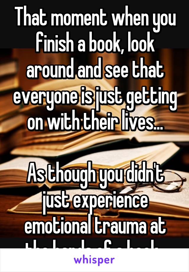 That moment when you finish a book, look around and see that everyone is just getting on with their lives...  As though you didn't just experience emotional trauma at the hands of a book.