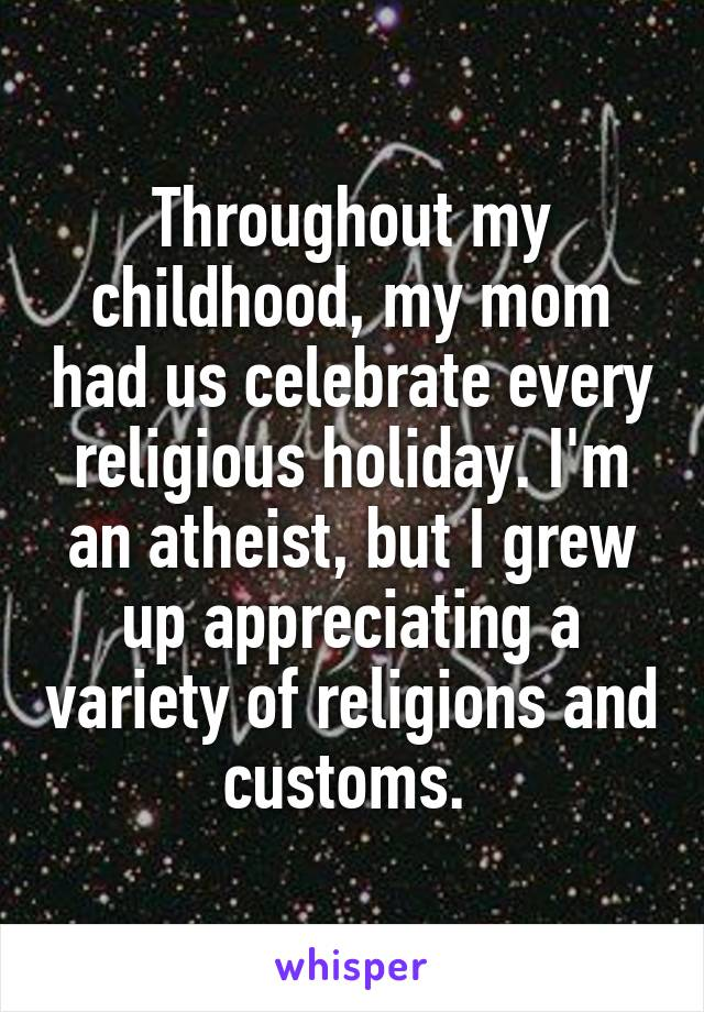 Throughout my childhood, my mom had us celebrate every religious holiday. I'm an atheist, but I grew up appreciating a variety of religions and customs.