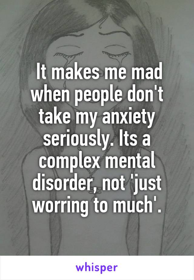 It makes me mad when people don't take my anxiety seriously. Its a complex mental disorder, not 'just worring to much'.
