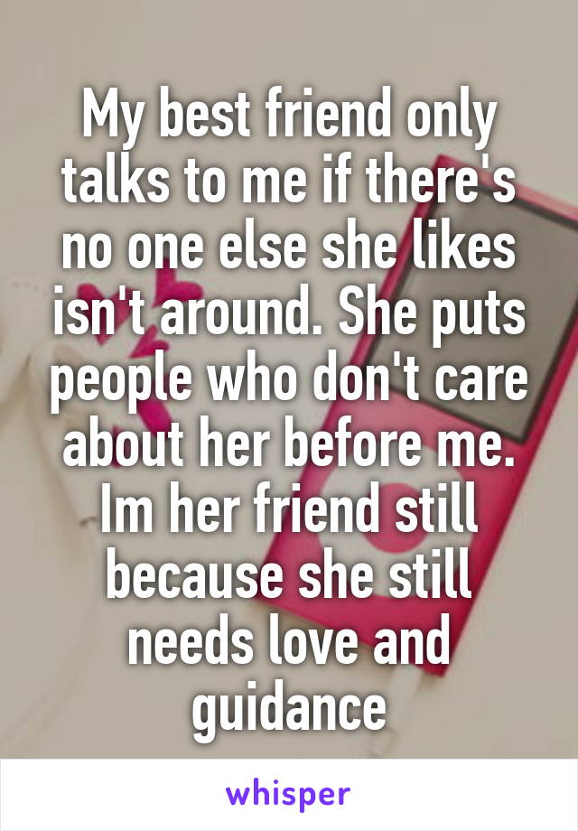 My best friend only talks to me if there's no one else she likes isn't around. She puts people who don't care about her before me. Im her friend still because she still needs love and guidance