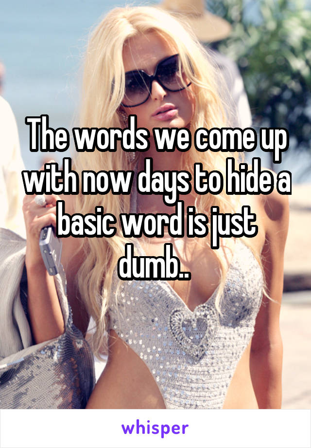 The words we come up with now days to hide a basic word is just dumb..