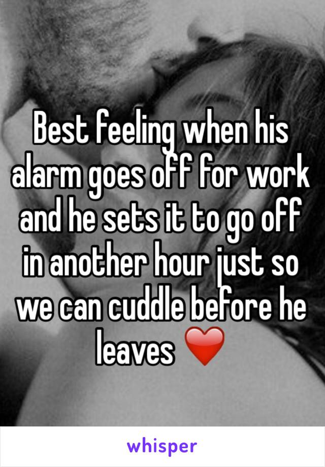 Best feeling when his alarm goes off for work and he sets it to go off in another hour just so we can cuddle before he leaves ❤️