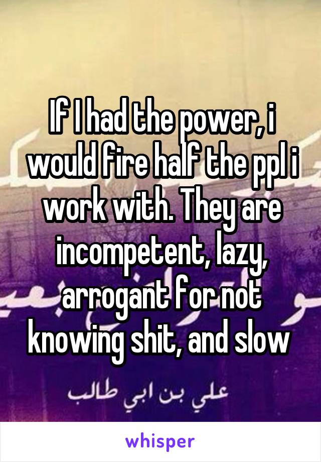 If I had the power, i would fire half the ppl i work with. They are incompetent, lazy, arrogant for not knowing shit, and slow