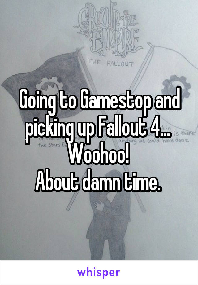 Going to Gamestop and picking up Fallout 4...  Woohoo!  About damn time.
