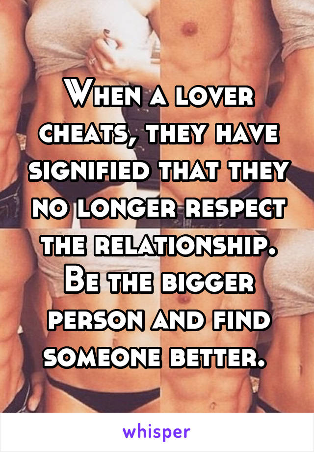 When a lover cheats, they have signified that they no longer respect the relationship. Be the bigger person and find someone better.