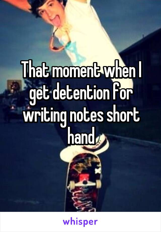 That moment when I get detention for writing notes short hand