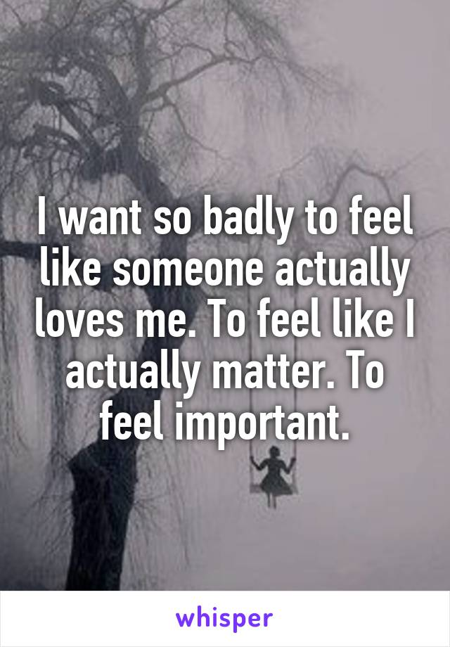 I want so badly to feel like someone actually loves me. To feel like I actually matter. To feel important.