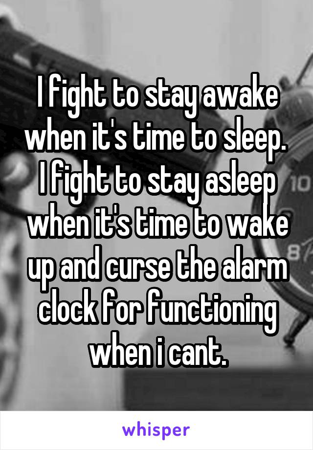 I fight to stay awake when it's time to sleep.  I fight to stay asleep when it's time to wake up and curse the alarm clock for functioning when i cant.