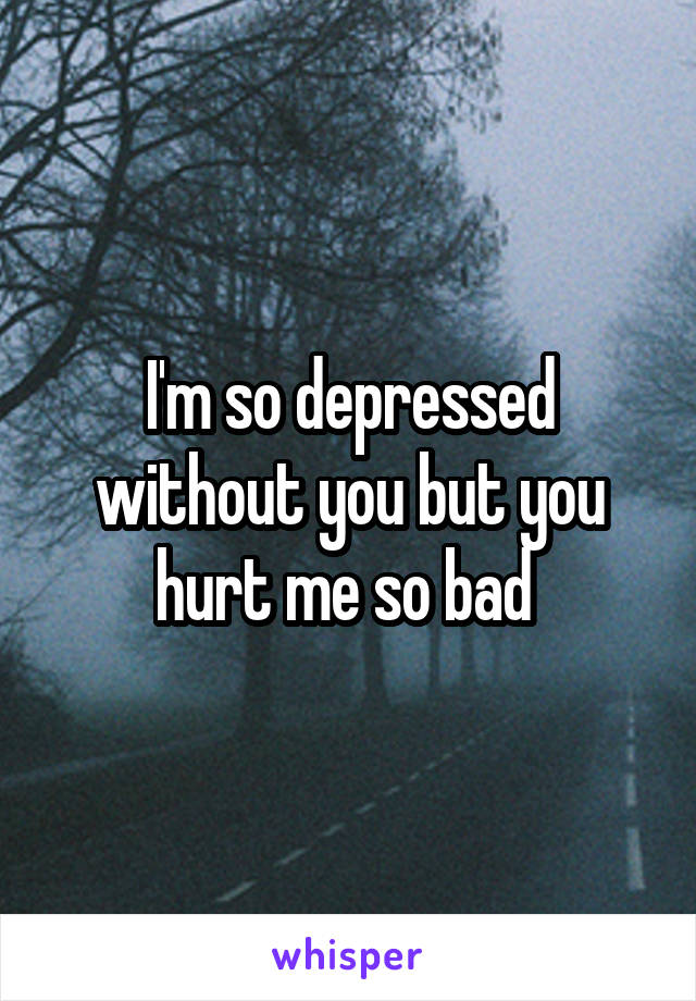 I'm so depressed without you but you hurt me so bad