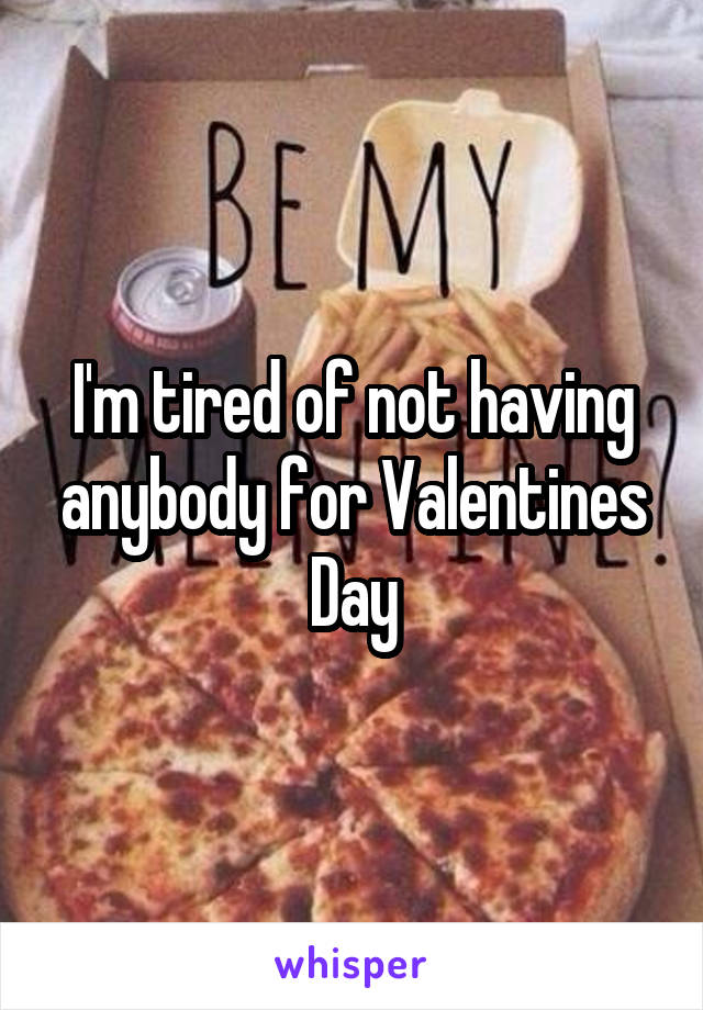 I'm tired of not having anybody for Valentines Day