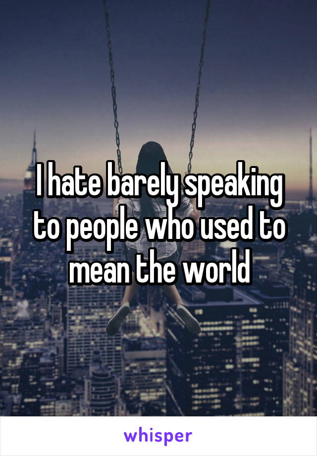 I hate barely speaking to people who used to mean the world
