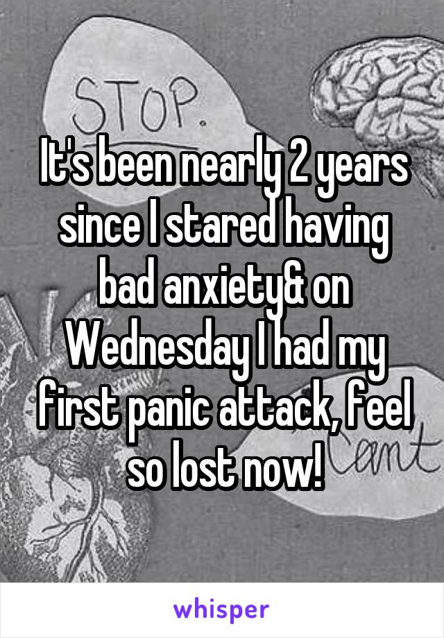 It's been nearly 2 years since I stared having bad anxiety& on Wednesday I had my first panic attack, feel so lost now!