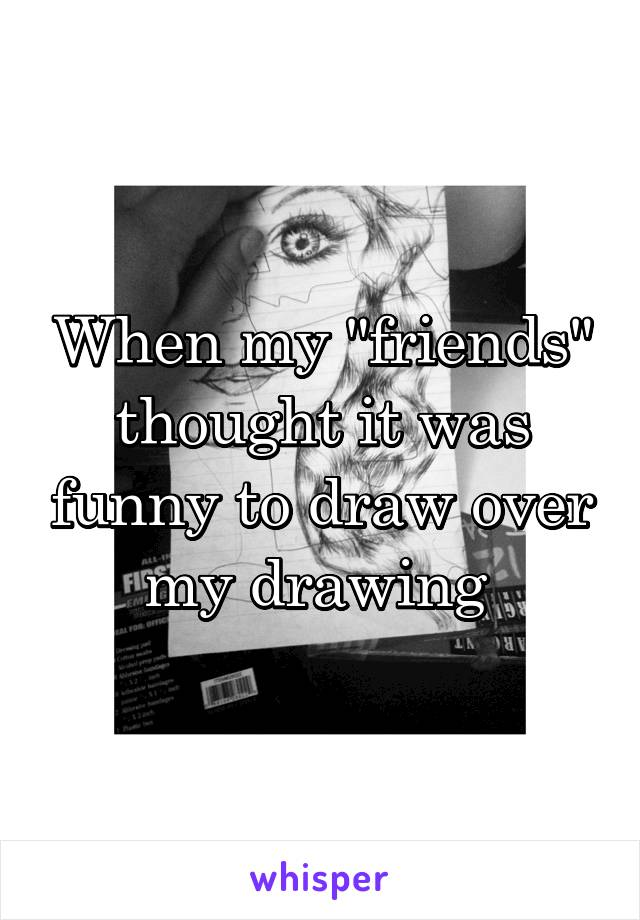 """When my """"friends"""" thought it was funny to draw over my drawing"""