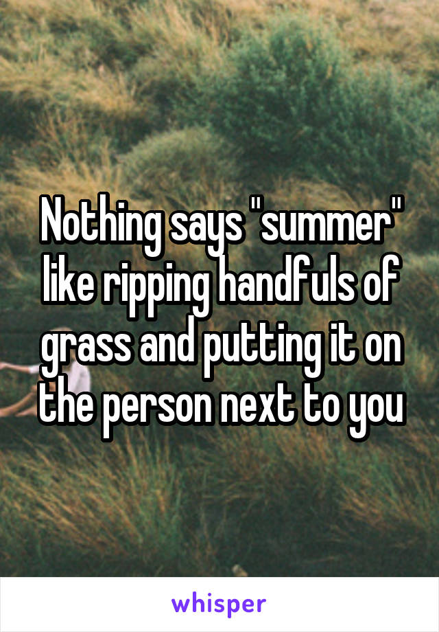 "Nothing says ""summer"" like ripping handfuls of grass and putting it on the person next to you"