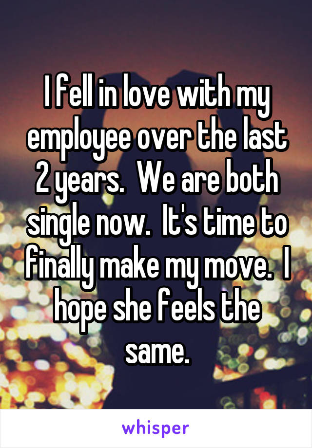 I fell in love with my employee over the last 2 years.  We are both single now.  It's time to finally make my move.  I hope she feels the same.