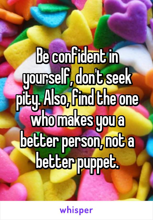 Be confident in yourself, don't seek pity. Also, find the one who makes you a better person, not a better puppet.