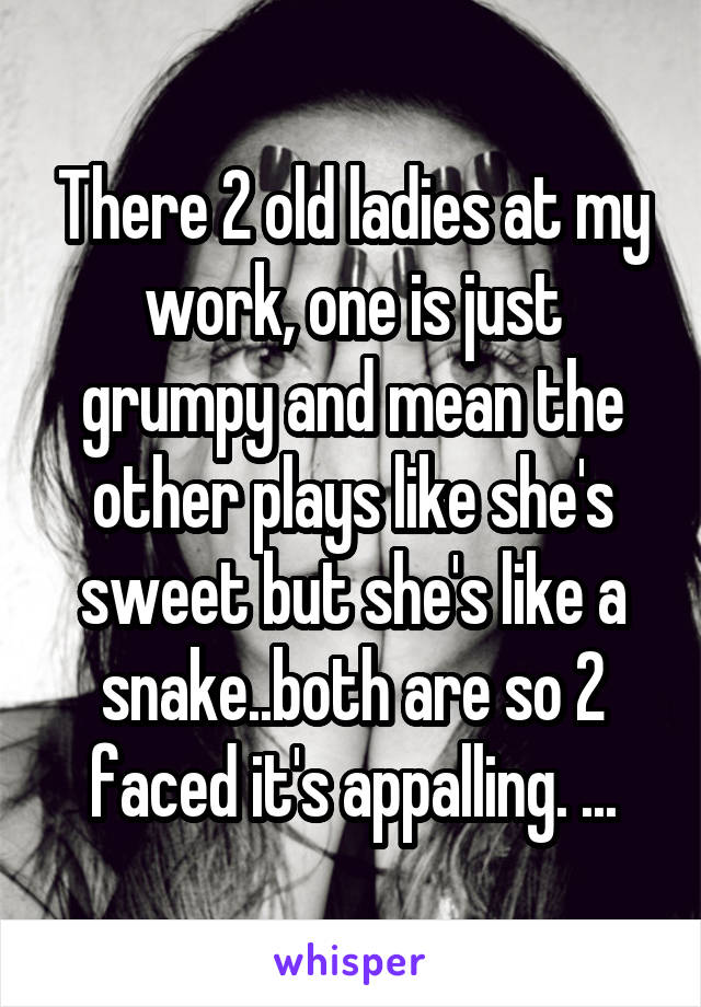 There 2 old ladies at my work, one is just grumpy and mean the other plays like she's sweet but she's like a snake..both are so 2 faced it's appalling. ...