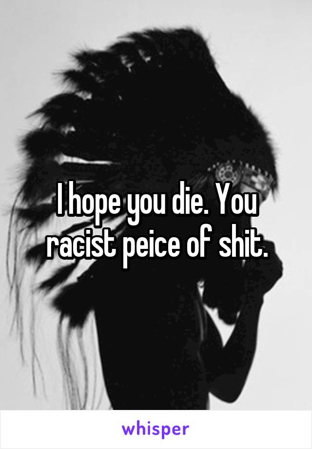 I hope you die. You racist peice of shit.