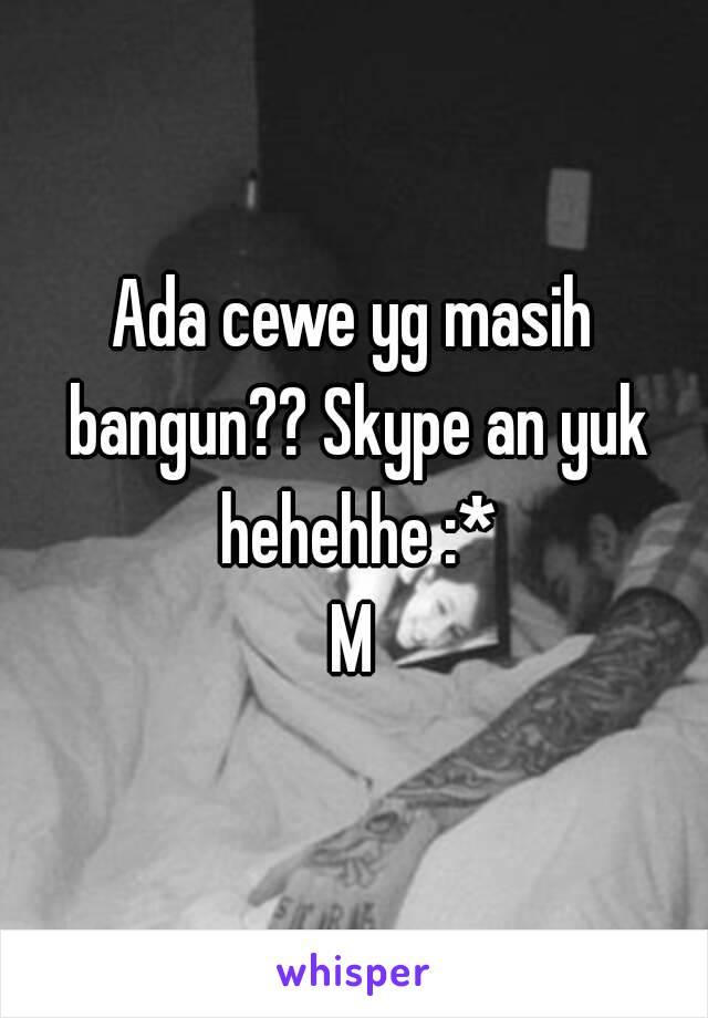 Ada cewe yg masih bangun?? Skype an yuk hehehhe :* M