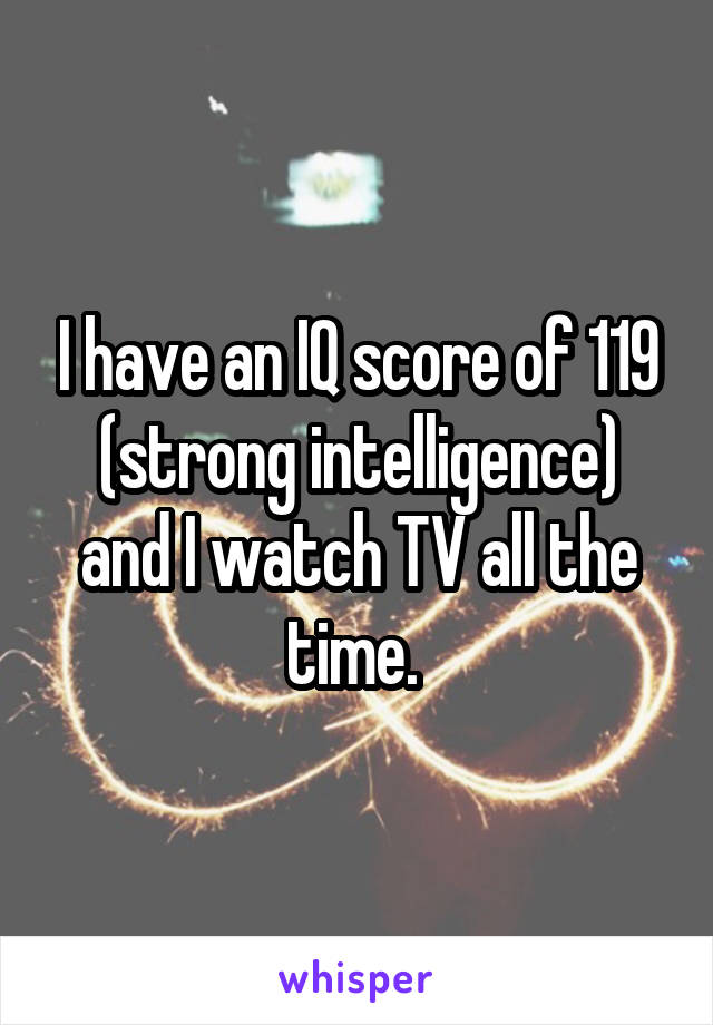 I have an IQ score of 119 (strong intelligence) and I watch TV all the time.
