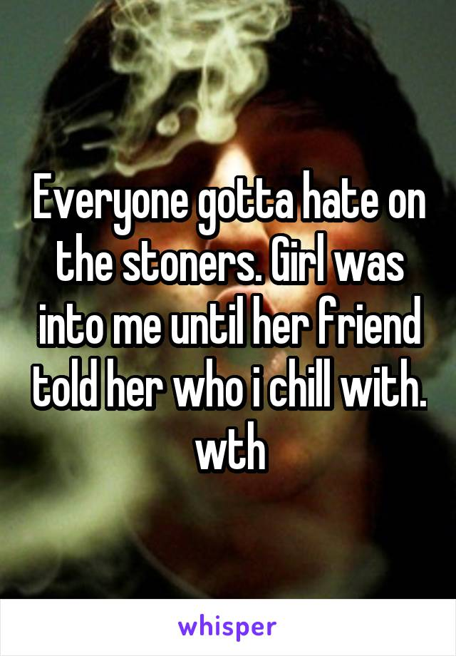 Everyone gotta hate on the stoners. Girl was into me until her friend told her who i chill with. wth