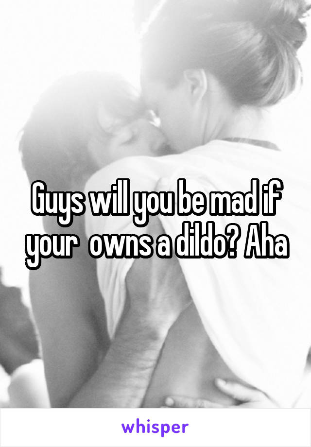 Guys will you be mad if your  owns a dildo? Aha