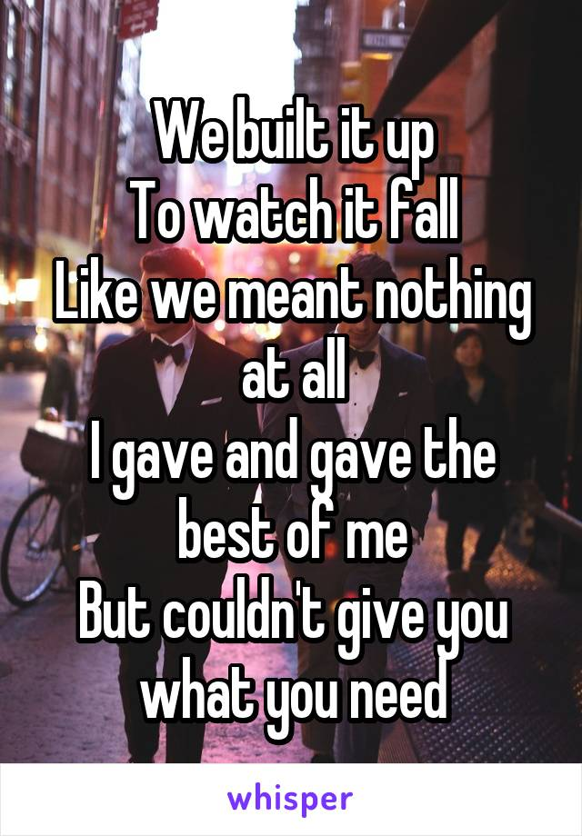 We built it up To watch it fall Like we meant nothing at all I gave and gave the best of me But couldn't give you what you need