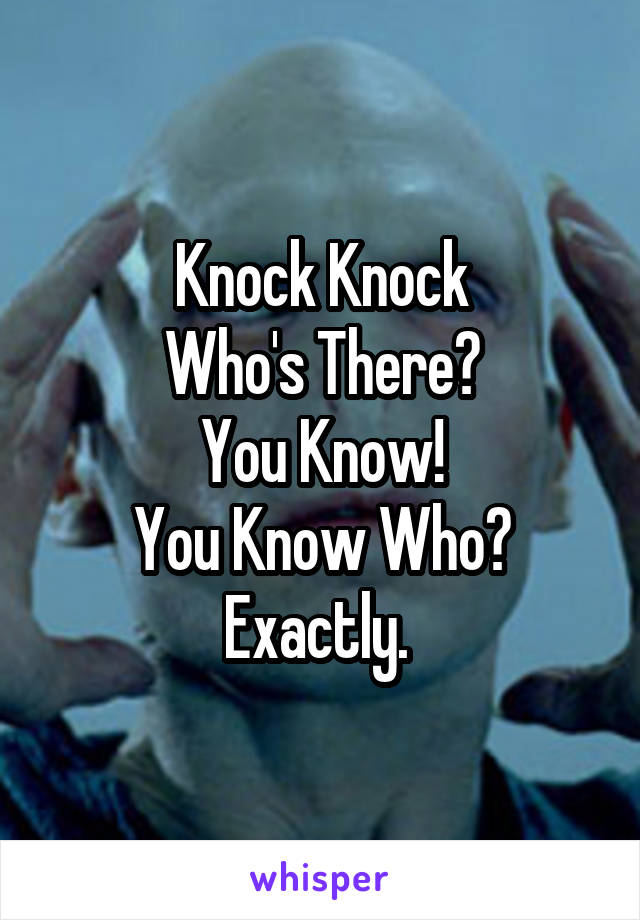 Knock Knock Who's There? You Know! You Know Who? Exactly.