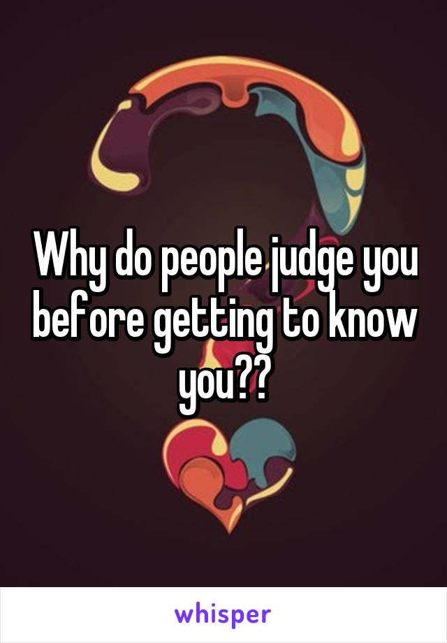 Why do people judge you before getting to know you??