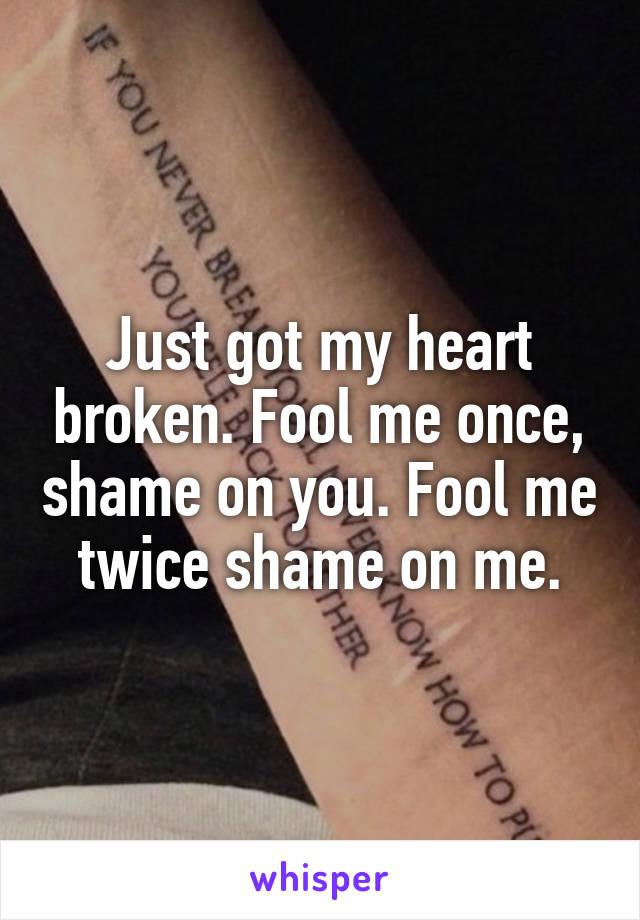 Just got my heart broken. Fool me once, shame on you. Fool me twice shame on me.