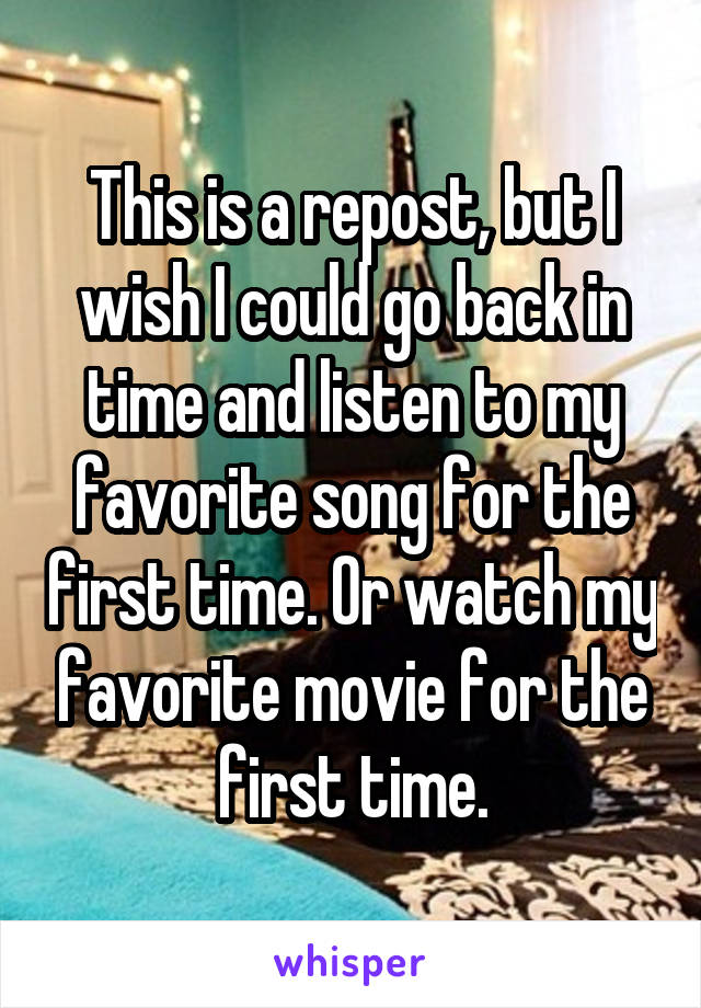 This is a repost, but I wish I could go back in time and listen to my favorite song for the first time. Or watch my favorite movie for the first time.