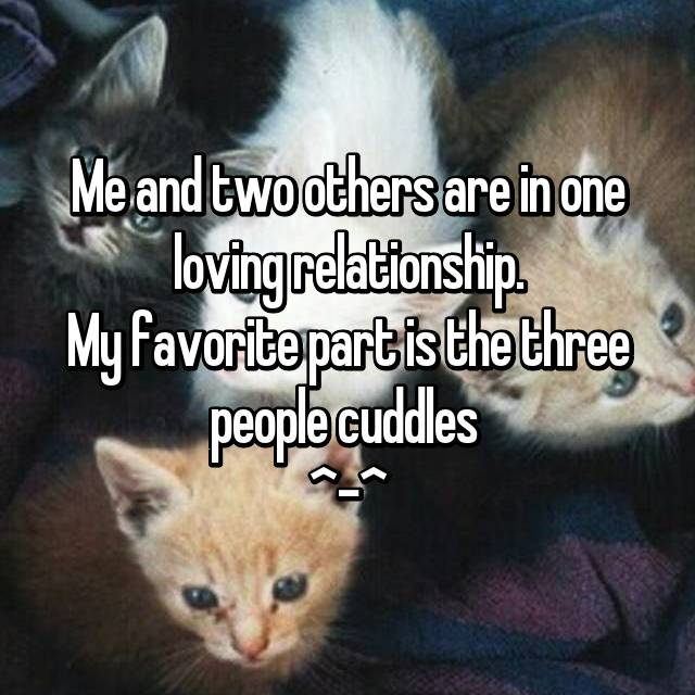 Me and two others are in one loving relationship. My favorite part is the three people cuddles  ^-^