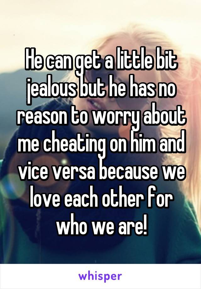 He can get a little bit jealous but he has no reason to worry about me cheating on him and vice versa because we love each other for who we are!