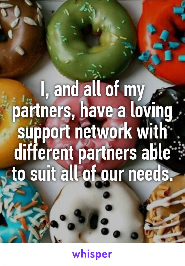 I, and all of my partners, have a loving support network with different partners able to suit all of our needs.