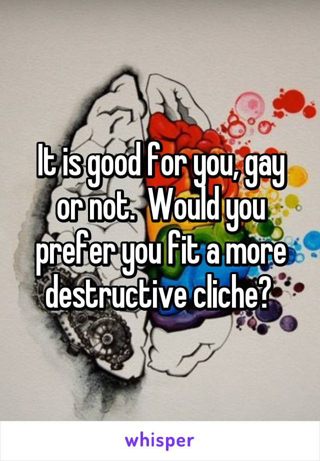 It is good for you, gay or not.  Would you prefer you fit a more destructive cliche?