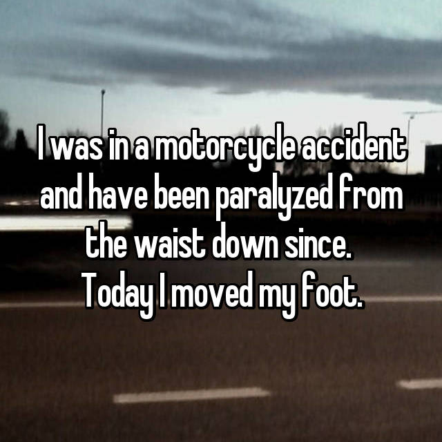I was in a motorcycle accident and have been paralyzed from the waist down since.  Today I moved my foot.
