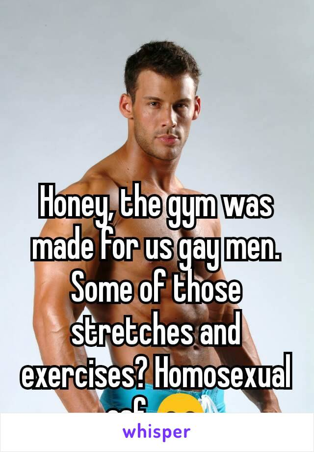 Honey, the gym was made for us gay men. Some of those stretches and exercises? Homosexual asf 😊