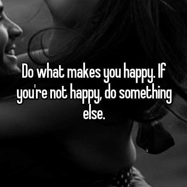 Do what makes you happy. If you're not happy, do something else.