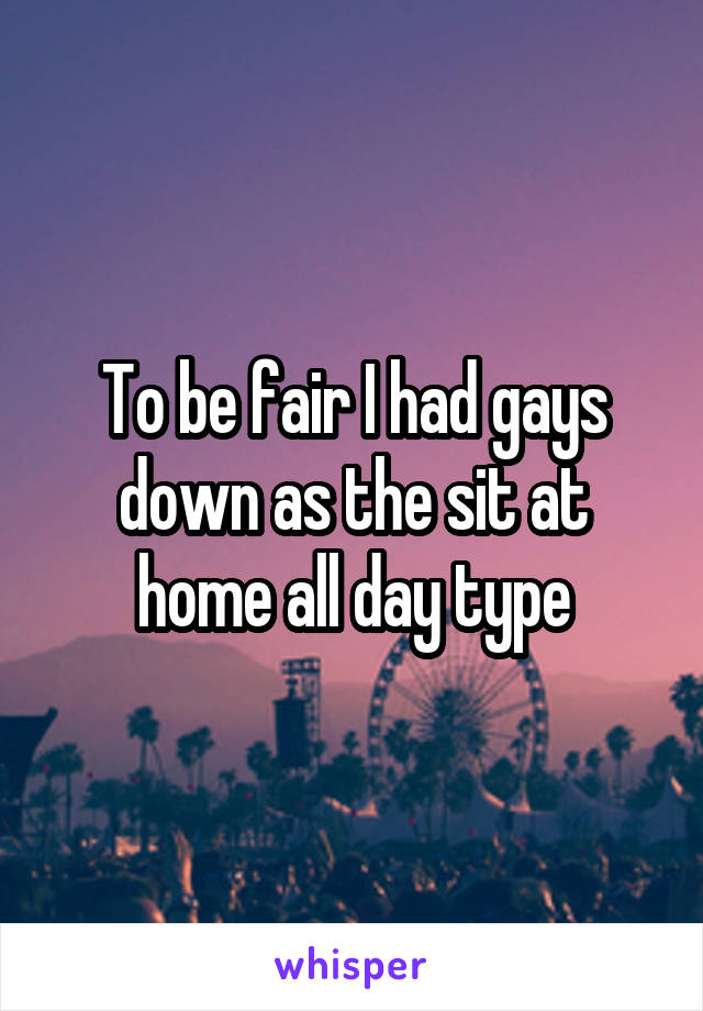 To be fair I had gays down as the sit at home all day type