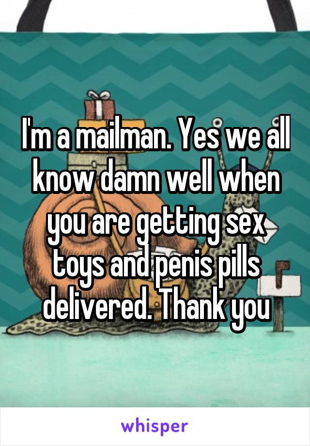 I'm a mailman. Yes we all know damn well when you are getting sex toys and penis pills delivered. Thank you