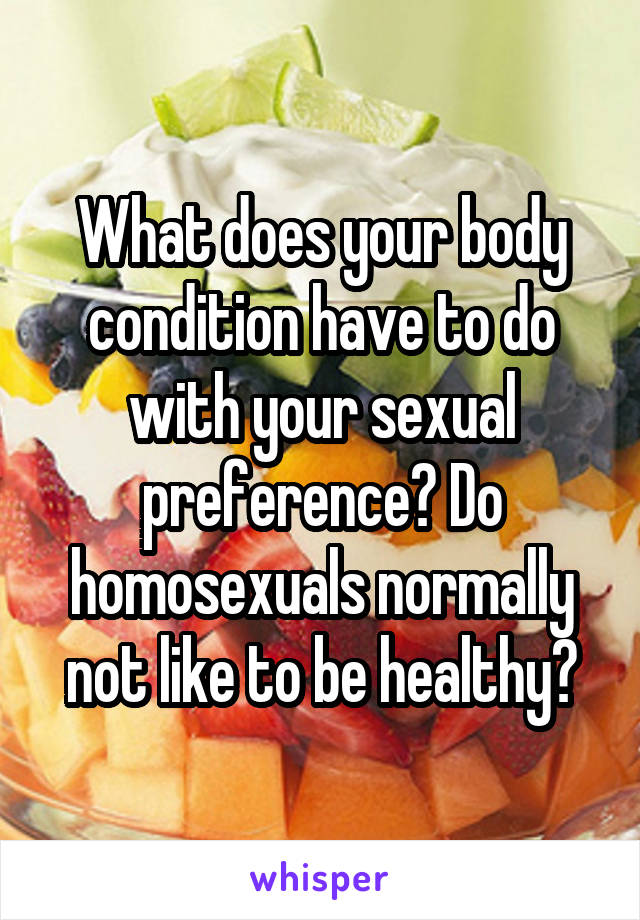 What does your body condition have to do with your sexual preference? Do homosexuals normally not like to be healthy?