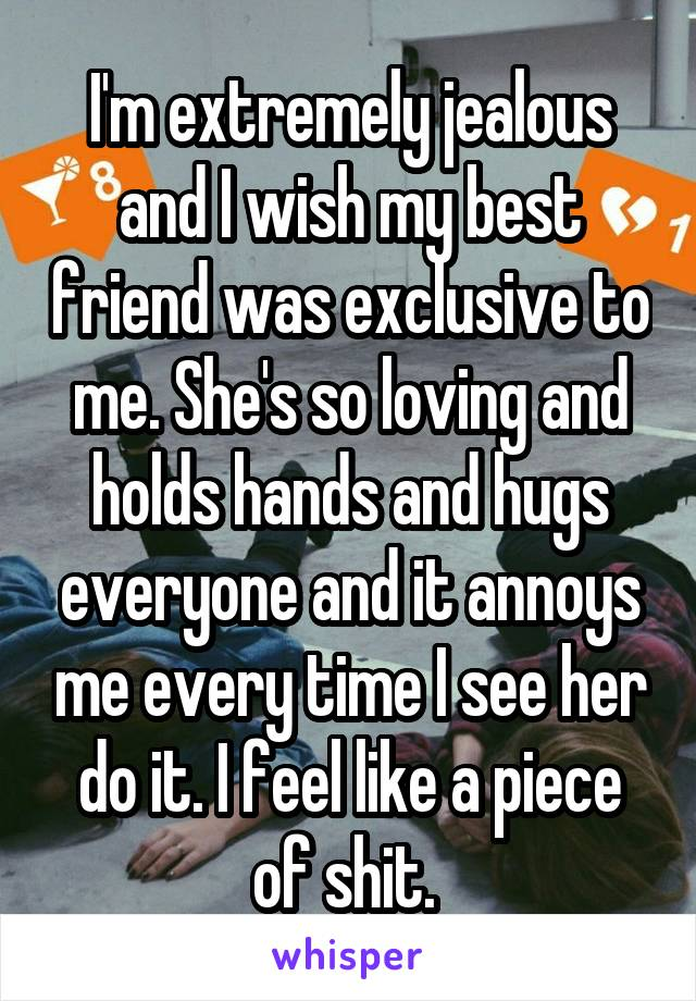 I'm extremely jealous and I wish my best friend was exclusive to me. She's so loving and holds hands and hugs everyone and it annoys me every time I see her do it. I feel like a piece of shit.