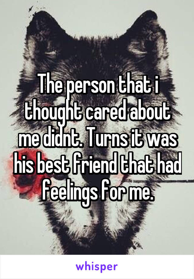 The person that i thought cared about me didnt. Turns it was his best friend that had feelings for me.