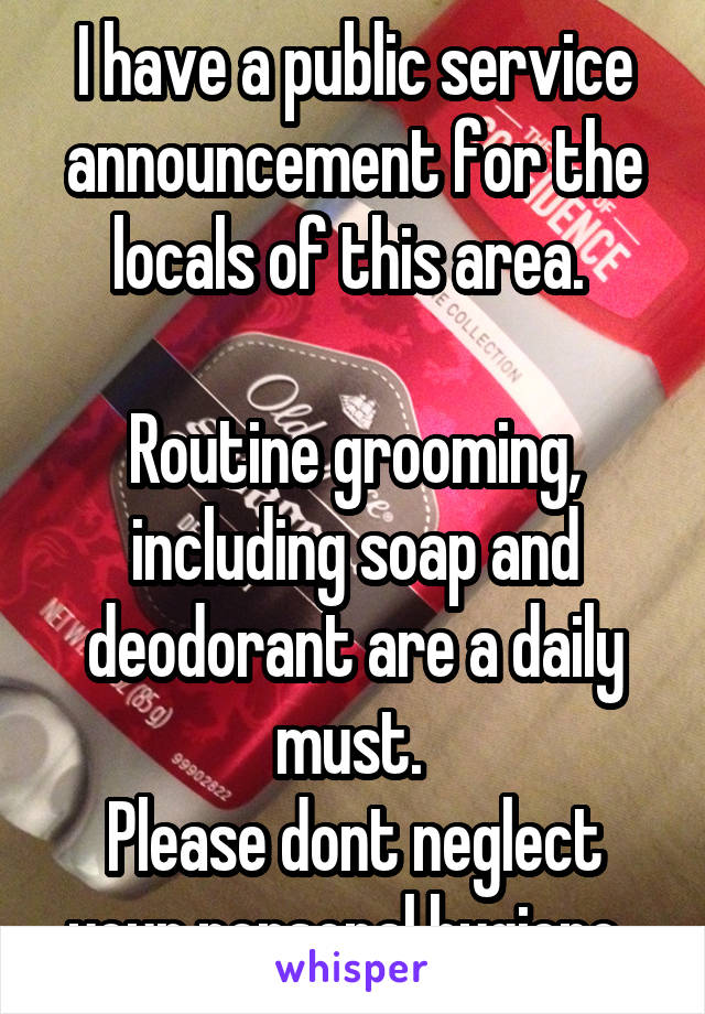I have a public service announcement for the locals of this area.   Routine grooming, including soap and deodorant are a daily must.  Please dont neglect your personal hygiene.