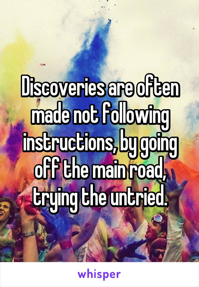 Discoveries are often made not following instructions, by going off the main road, trying the untried.