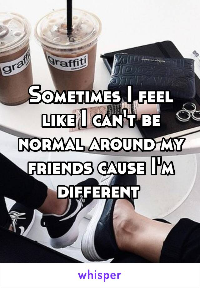Sometimes I feel like I can't be normal around my friends cause I'm different