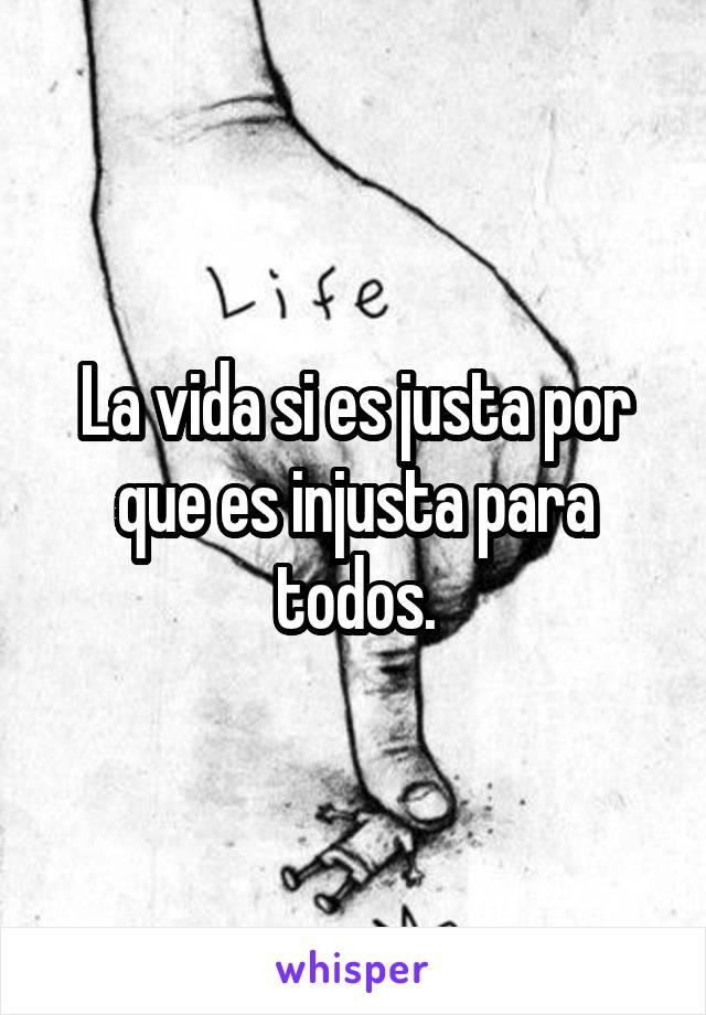 La vida si es justa por que es injusta para todos.