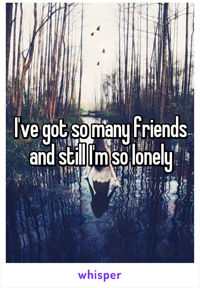 I've got so many friends and still I'm so lonely